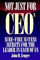 Not Just for Ceos: Sure-Fire Success Secrets for the Leader in Each of Us