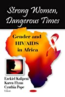 Strong Women, Dangerous Times: Gender and HIV/AIDS in Africa