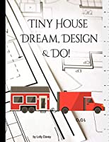 Tiny House - Dream, Design, & Do!: Building Design Workbook: Collect, keep, design, & draft your tiny dream home ideas all in one place!