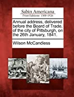 Annual Address, Delivered Before the Board of Trade, of the City of Pittsburgh, on the 26th January, 1841.