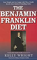 The Benjamin Franklin Diet: Lose Weight and Live Longer with These Health Secrets from America's Founding Father: Based on the Writings of Benjamin Franklin