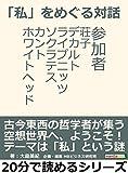 「私」をめぐる対話。参加者 荘子、デカルト、ライプニッツ、ソクラテス、カント、ホワイトヘッド。20分で読めるシリーズ