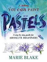 Pastels: A Step-by-step Guide for Absolute Beginners (Collins You Can Paint S.)