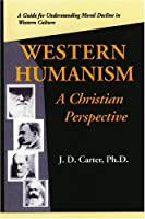 Western Humanism: A Christian Perspective; A Guide To Understanding Moral Decline In Western Culture