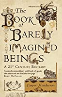The Book of Barely Imagined Beings: A 21st-Century Bestiary