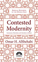 Contested Modernity: Sectarianism, Nationalism, and Colonialism in Bahrain (Radical Histories of the Middle East)