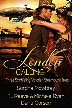 London Calling: Three Scintillating Victorian Steampunk Tales by [Mowbray, Sorcha, Reeve, TL, Ryan, Michele, Garson, Dean]