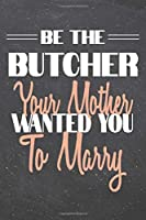 Be The Butcher Your Mother Wanted You To Marry: Butcher Dot Grid Notebook, Planner or Journal - 110 Dotted Pages - Office Equipment, Supplies - Funny Butcher Gift Idea for Christmas or Birthday
