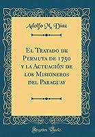 El Tratado de Permuta de 1750 Y La Actuación de Los Misioneros del Paraguay (Classic Reprint)