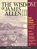 The Wisdom of James Allen III: Out from the Heart/Byways of Blessedness/from Passion to Pease/the Heavenlylife