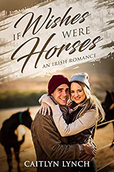 If Wishes Were Horses: An Irish Romance by [Lynch, Caitlyn]
