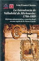 La intendencia de Valladolid de Michoacan: 1786-1809. Reforma administrativa y exaccion fiscal en una region de la Nueva Espana (Historia (Fondo de Cultura Economica de Argentina))