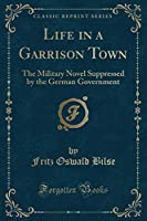 Life in a Garrison Town: The Military Novel Suppressed by the German Government (Classic Reprint)