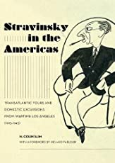 Stravinsky in the Americas: Transatlantic Tours and Domestic Excursions from Wartime Los Angeles, 1925-1945 (California Studies in 20th-century Music)