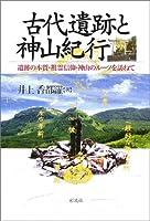 古代遺跡と神山紀行―遺跡の本質・祖霊信仰・神山のルーツを訪ねて