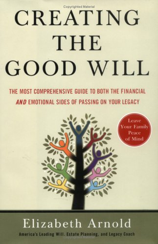 Download Creating the Good Will: The Most Comprehensive Guide to Both the Financial and Emotional Sides of Passing on Your Legacy 1591841194