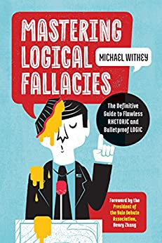 Mastering Logical Fallacies: The Definitive Guide to Flawless Rhetoric and Bulletproof Logic by [Withey, Michael]