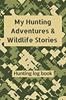 My Hunting Adventures & Wildlife Stories Hunting log book: Blank camo hunter journal & logbook to record & keep track of your wild game & outdoor hunt of deer elk buck moose bear duck birds fox hog rabbit hare turkey goose | gifts for hunters men