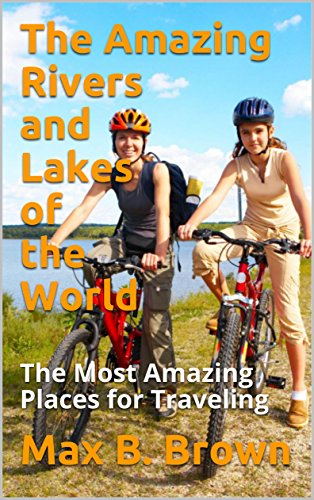 The Amazing Rivers and Lakes of the World: The Most Amazing Places for Traveling (English Edition)