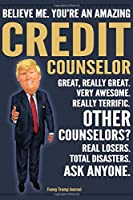 Funny Trump Journal - Believe Me. You're An Amazing Credit Counselor Great, Really Great. Very Awesome. Really Terrific. Other Counselors? Total Disasters. Ask Anyone.: Credit Counselor Appreciation Gift Trump Gag Gift Better Than A Card Notebook