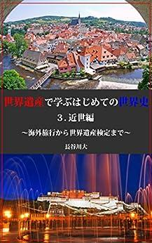 [長谷川大]の世界遺産で学ぶはじめての世界史3.近世編: ~海外旅行から世界遺産検定まで~