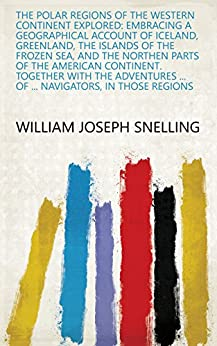 The Polar Regions of the Western Continent Explored: Embracing a Geographical Account of Iceland, Greenland, the Islands of the Frozen Sea, and the Northen ... ... of ... Navigators, in Those Regions by [William Joseph Snelling]