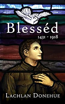 [Donehue, Lachlan]のBlesséd 1431-1918: A novel of the Great War (English Edition)