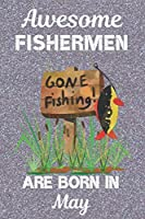 Awesome Fishermen Are Born In May: This Fishing Log Book has an eye catching cover, is 6x9in size with 120 pages that are set out to log all the details of your day. Great for Birthdays & Christmas. Gifts for Fisherman. Gifts for fishing lovers.