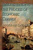 Understanding The Process Of Economic Change (Princeton Economic History of Western World)