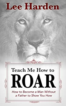Teach Me How To Roar: How to Become a Man Without a Father to Show You How by [Harden, Lee]