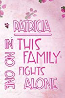 PATRICIA In This Family No One Fights Alone: Personalized Name Notebook/Journal Gift For Women Fighting Health Issues. Illness Survivor / Fighter Gift for the Warrior in your life | Writing Poetry, Diary, Gratitude, Daily or Dream Journal.