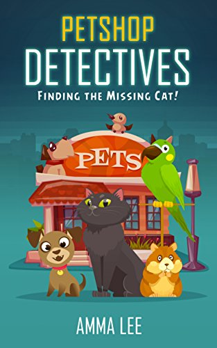 Children's Book : Pet Shop Detectives: Finding the missing cat! (Dog, Cat, Hamster and Parrot Stories, Book for kids ages 9 12) (English Edition)