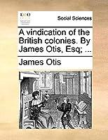 A Vindication of the British Colonies. by James Otis, Esq; ...