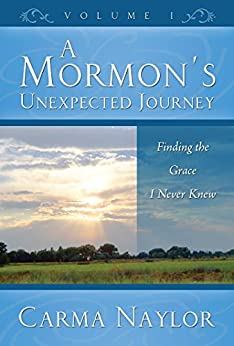 [Naylor, Carma]のA Mormon's Unexpected Journey: Finding the Grace I Never Knew (Mormonism to Grace Book 1) (English Edition)