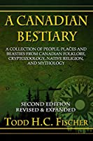 A Canadian Bestiary, Second Edition: A Collection of People, Places and Beasties from Canadian Folklore, Cryptozoology, Native Religion, and Mythology