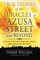 True Stories of the Miracles of Azusa Street and Beyond: Re-live One of the Greastest Outpourings in History That Is Breaking Loose Once Again