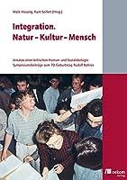 Integration. Natur - Kultur - Mensch: Ansaetze einer kritischen Human- und Sozialoekologie. Symposiumsbeitraege zum 70. Geburtstag Rudolf Bahros