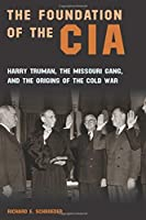 The Foundation of the CIA: Harry Truman, The Missouri Gang, And The Origins Of The Cold War