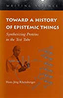 Toward a History of Epistemic Things: Synthesizing Proteins in the Test Tube (Writing Science)