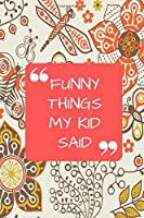 """Funny Things My Kid Said: Handy Memory Book to Record Hilarious Witty & Shocking Random Things Children Say. Kids Memorable Sayings Collection Keepsake Diary. Gift for boys girls Christmas Birthday Easter New Year to Write in and Treasure 6""""x9"""" 120 pages (Kids Quotes Notebook)"""