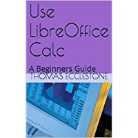 Use LibreOffice Calc: A Beginners Guide (English Edition)