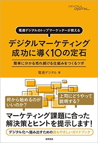 デジタルマーケティング 成功に導く10の定石: 電通デジタルのトップマーケッターが教える 簡単に分かる売れ続ける仕組みをつくるツボ