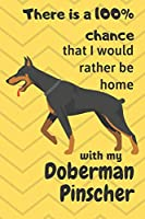 There is a 100% chance that I would rather be home with my Doberman Pinscher: For Doberman Pinscher Dog Fans