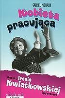 Kobieta pracujaca Rzecz o Irenie Kwiatkowskiej i jej czasach