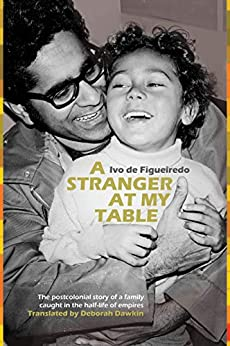 A Stranger at My Table: The postcolonial story of a family caught in the half-life of empires by [de Figueiredo, Ivo]