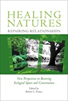 Healing Natures, Repairing Relationships: New Perspectives on Restoring Ecological Spaces and Consciousness