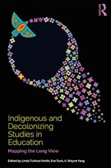 Indigenous and Decolonizing Studies in Education: Mapping the Long View by [Tuck, Eve, Yang, K. Wayne]