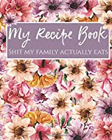 My Recipe Book: Shit My Family Actually Eats: Journal To Write In Your Own Favorite Recipes