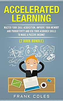 Accelerated Learning: Master Your Skill Acquisition, Improve Your Memory and Productivity and Use Your Acquired Skills to Make a Passive Income! (2 Book Bundle) by [Coles, Frank]