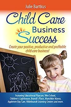 Child Care Business Success: Create your positive, productive and profitable child care business! by [Bartkus, Julie]